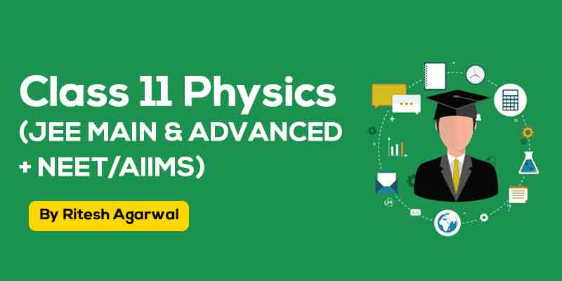 Physics Class XI (JEE MAIN & ADVANCED + NEET/AIIMS)