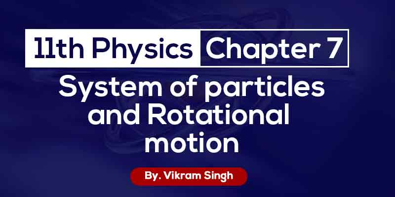 Class 11th Physics | Chapter 7 System of particles and rotational motion