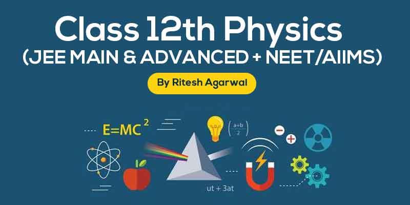 Physics Class XII (JEE MAIN & ADVANCED + NEET/AIIMS) by Ritesh Agarwal