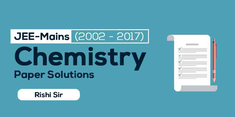 JEE Mains (2002 - 2017) Chemistry Paper Solution