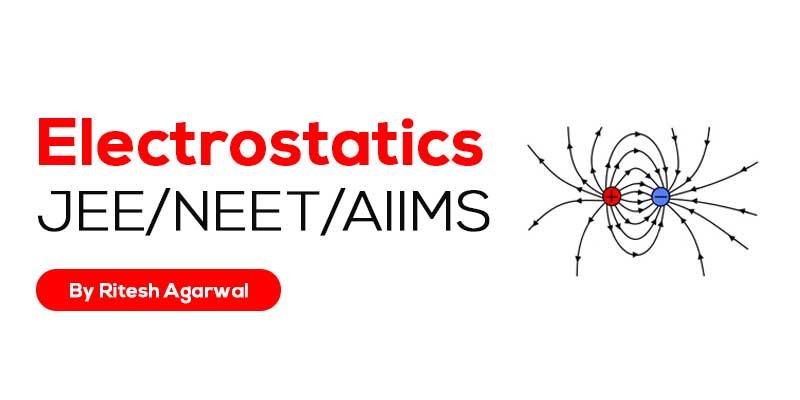 Electrostatics (JEE MAIN & ADVANCED + NEET/AIIMS)
