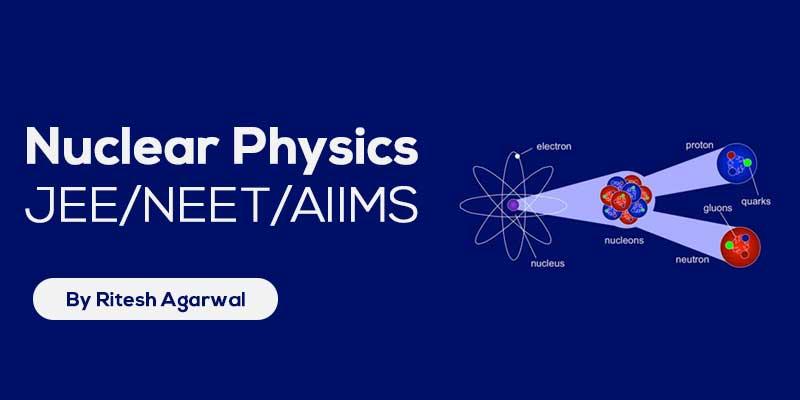 Nuclear Physics (JEE MAIN & ADVANCED + NEET/AIIMS)