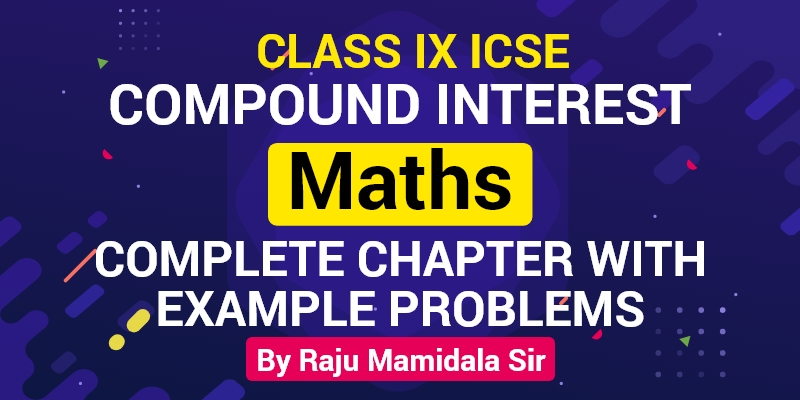 Class IX ICSE Maths Compound Interest Complete Chapter with Example problems