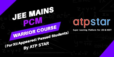 JEE Mains PCM Warrior Course (Class XII Appeared/Passed students) By ATP STAR