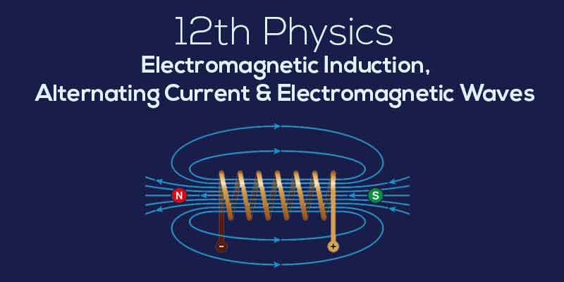 Electromagnetic Induction, Alternating Current & Electromagnetic Waves