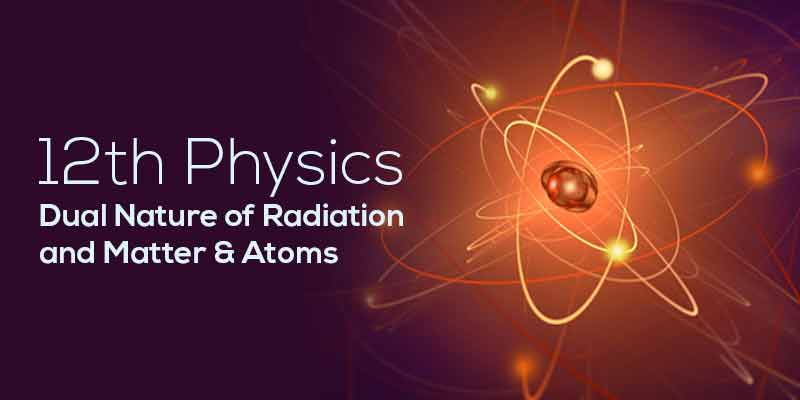 Dual Nature of Radiation and Matter & Atoms