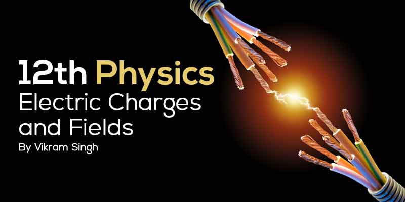 Class 12th Physics | Chapter 1 Electric Charges and Fields