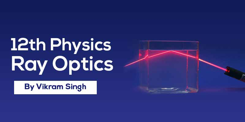Class 12th Physics | Chapter 9 Ray Optics