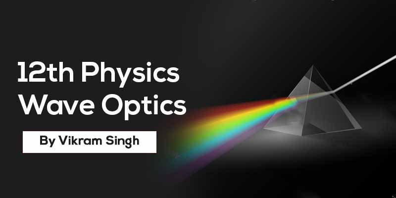 Class 12th Phyics | Chapter 10 Wave Optics