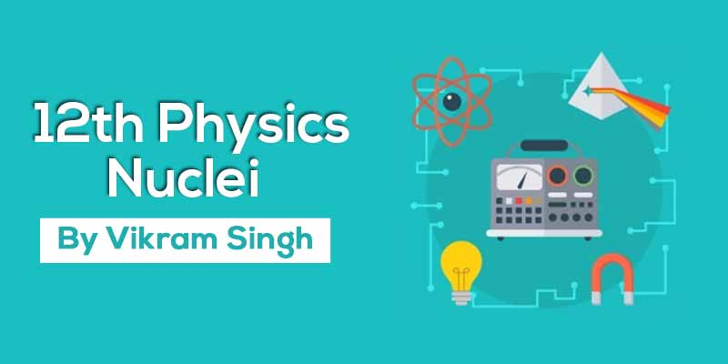 Class 12th Physics | Chapter 13 Nuclei
