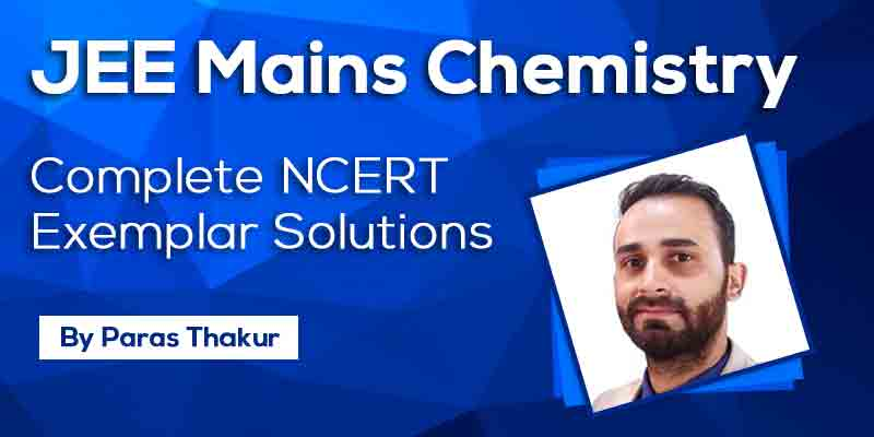 JEE Mains Chemistry - Complete NCERT Exemplar Solutions