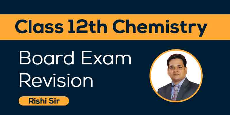 Class 12th Chemistry- Board Exam Revision