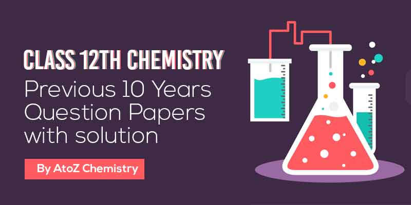 Class 12th Chemistry | Previous 10 Year Question Papers